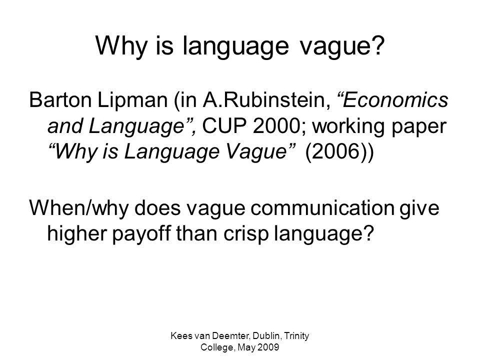 Kees van Deemter, Dublin, Trinity College, May 2009 Why is language vague? Barton Lipman (in A.Rubinstein, Economics and Language, CUP 2000; working p