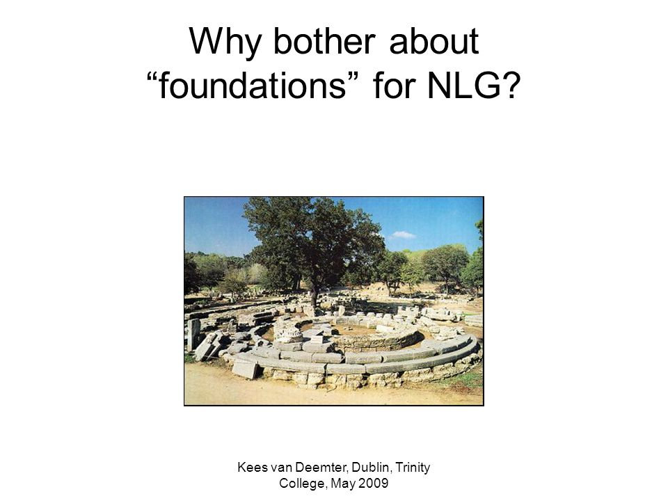 Kees van Deemter, Dublin, Trinity College, May 2009 Why bother about foundations for NLG?