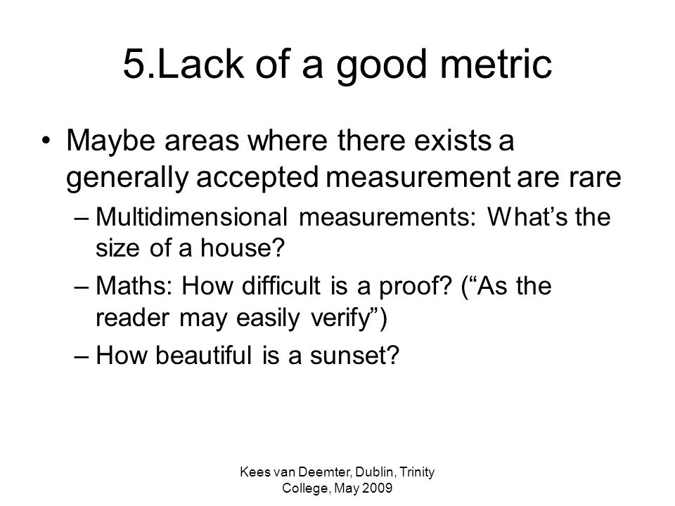 Kees van Deemter, Dublin, Trinity College, May 2009 5.Lack of a good metric Maybe areas where there exists a generally accepted measurement are rare –Multidimensional measurements: Whats the size of a house.