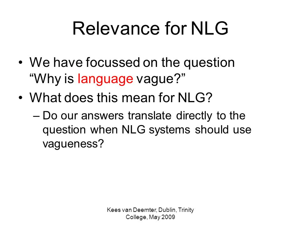 Kees van Deemter, Dublin, Trinity College, May 2009 Relevance for NLG We have focussed on the question Why is language vague.