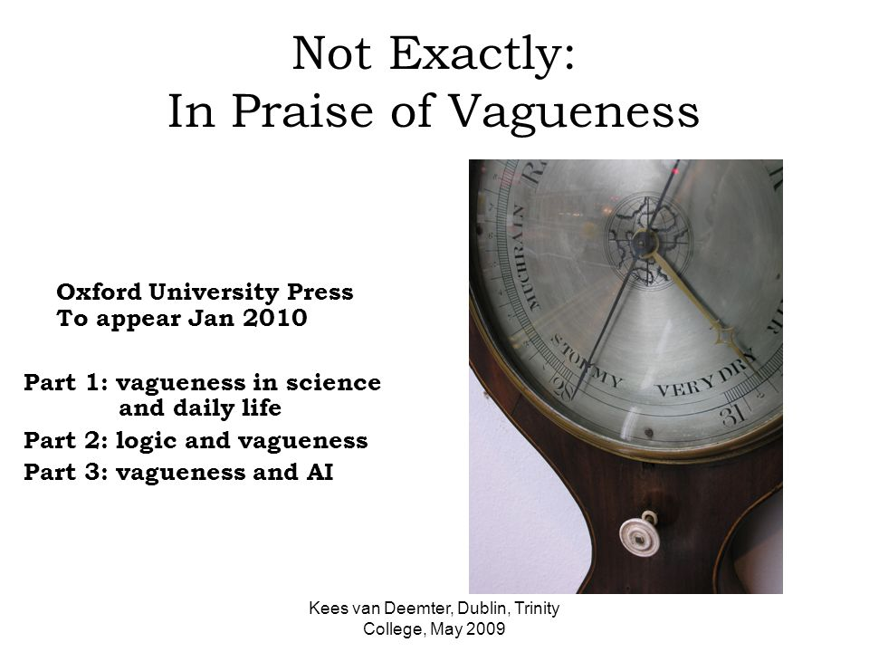 Kees van Deemter, Dublin, Trinity College, May 2009 Not Exactly: In Praise of Vagueness Oxford University Press To appear Jan 2010 Part 1: vagueness in science and daily life Part 2: logic and vagueness Part 3: vagueness and AI