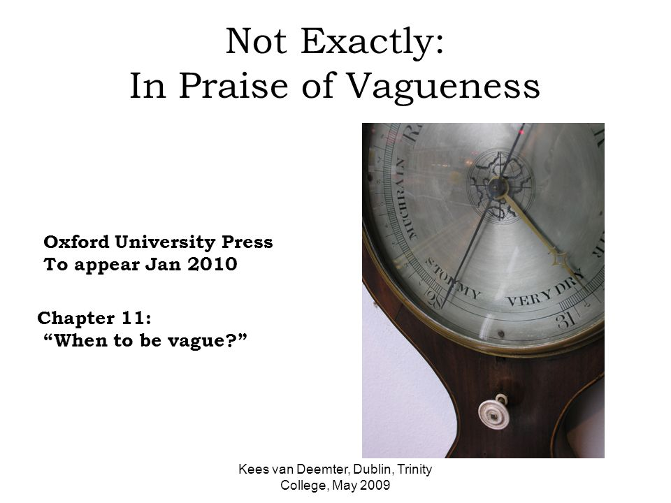 Kees van Deemter, Dublin, Trinity College, May 2009 Not Exactly: In Praise of Vagueness Oxford University Press To appear Jan 2010 Chapter 11: When to be vague?