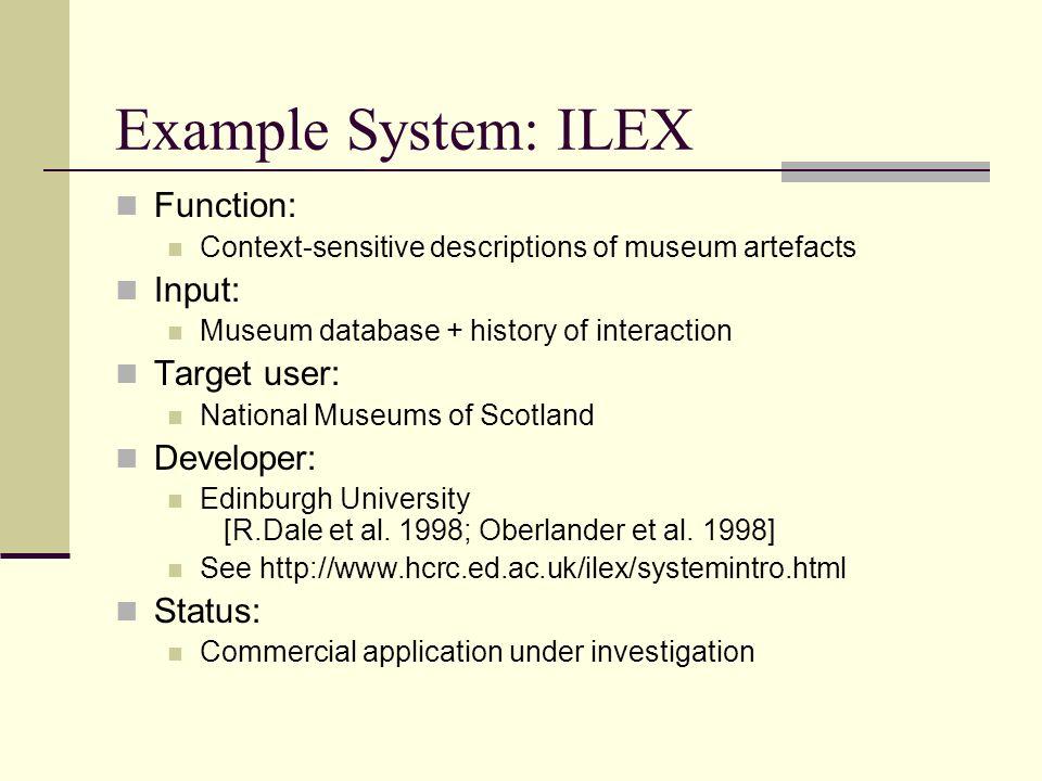 Example System: ILEX Function: Context-sensitive descriptions of museum artefacts Input: Museum database + history of interaction Target user: National Museums of Scotland Developer: Edinburgh University [R.Dale et al.