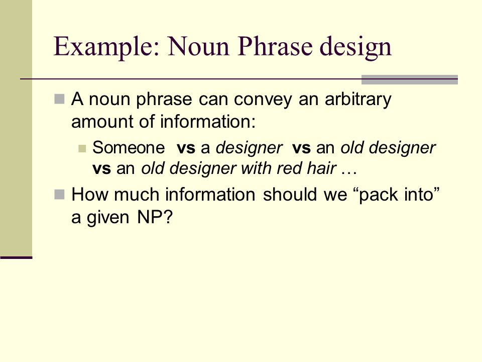 Example: Noun Phrase design A noun phrase can convey an arbitrary amount of information: Someone vs a designer vs an old designer vs an old designer with red hair … How much information should we pack into a given NP?