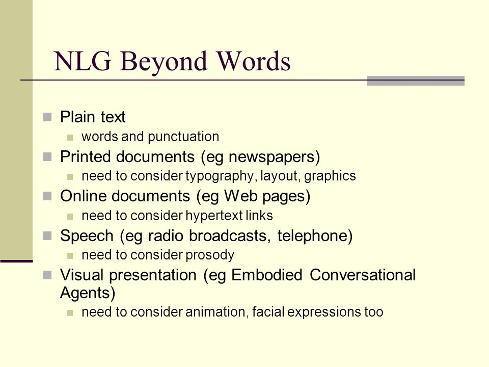 NLG Beyond Words Plain text words and punctuation Printed documents (eg newspapers) need to consider typography, layout, graphics Online documents (eg Web pages) need to consider hypertext links Speech (eg radio broadcasts, telephone) need to consider prosody Visual presentation (eg Embodied Conversational Agents) need to consider animation, facial expressions too