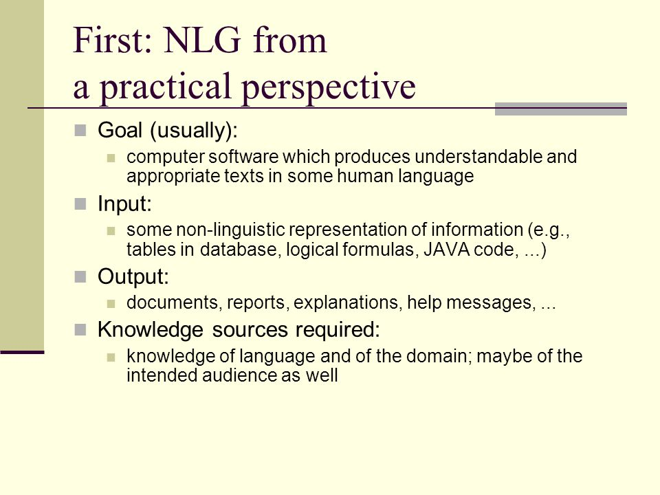 First: NLG from a practical perspective Goal (usually): computer software which produces understandable and appropriate texts in some human language Input: some non-linguistic representation of information (e.g., tables in database, logical formulas, JAVA code,...) Output: documents, reports, explanations, help messages,...