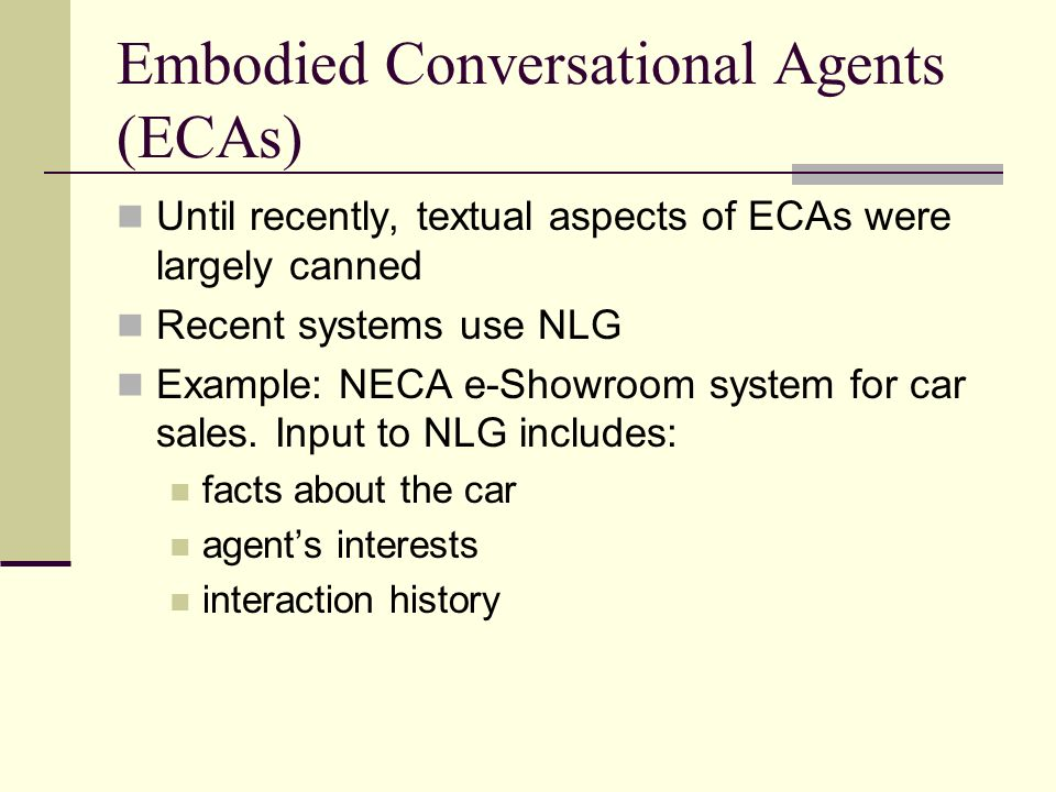 Embodied Conversational Agents (ECAs) Until recently, textual aspects of ECAs were largely canned Recent systems use NLG Example: NECA e-Showroom system for car sales.