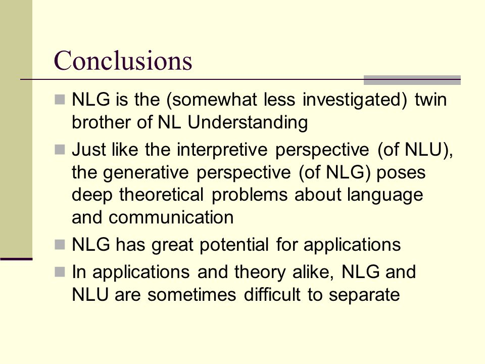 Conclusions NLG is the (somewhat less investigated) twin brother of NL Understanding Just like the interpretive perspective (of NLU), the generative perspective (of NLG) poses deep theoretical problems about language and communication NLG has great potential for applications In applications and theory alike, NLG and NLU are sometimes difficult to separate