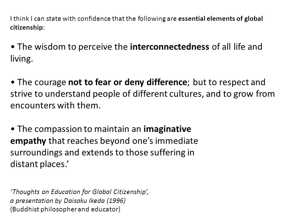 I think I can state with confidence that the following are essential elements of global citizenship: The wisdom to perceive the interconnectedness of all life and living.