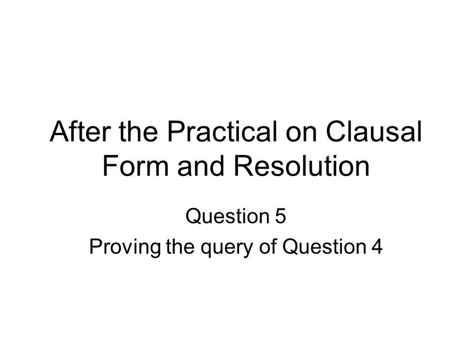 After the Practical on Clausal Form and Resolution Question 5 Proving the query of Question 4