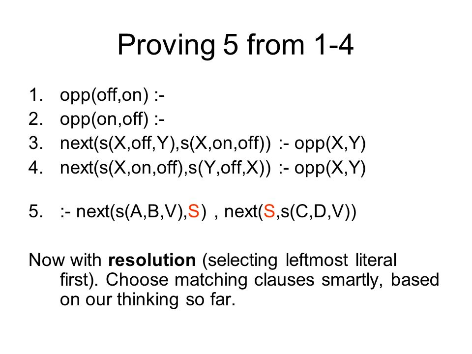 Proving 5 from 1-4 1.opp(off,on) :- 2.opp(on,off) :- 3.next(s(X,off,Y),s(X,on,off)) :- opp(X,Y) 4.next(s(X,on,off),s(Y,off,X)) :- opp(X,Y) 5.:- next(s(A,B,V),S), next(S,s(C,D,V)) Now with resolution (selecting leftmost literal first).