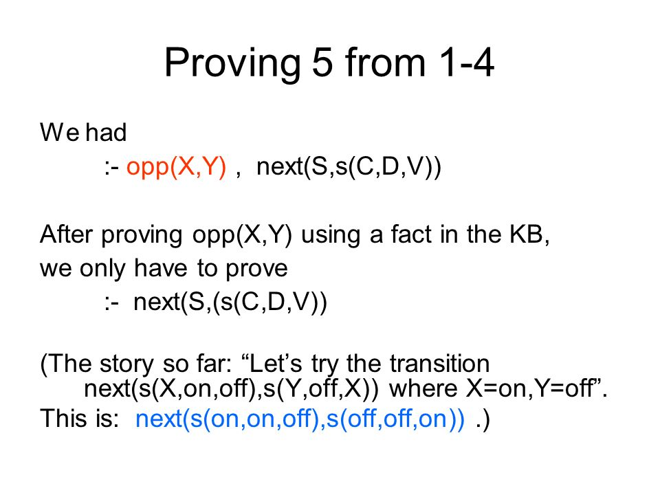 Proving 5 from 1-4 We had :- opp(X,Y), next(S,s(C,D,V)) After proving opp(X,Y) using a fact in the KB, we only have to prove :- next(S,(s(C,D,V)) (The story so far: Lets try the transition next(s(X,on,off),s(Y,off,X)) where X=on,Y=off.