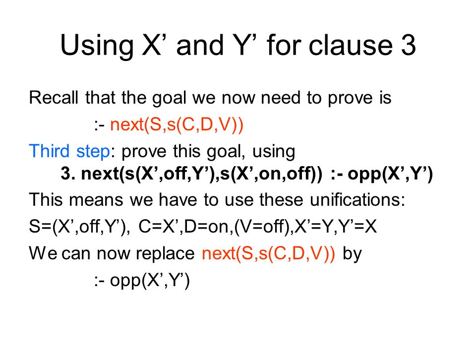 Using X and Y for clause 3 Recall that the goal we now need to prove is :- next(S,s(C,D,V)) Third step: prove this goal, using 3.