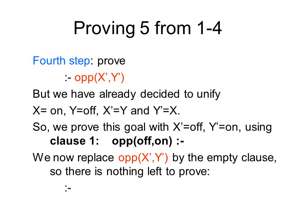 Proving 5 from 1-4 Fourth step: prove :- opp(X,Y) But we have already decided to unify X= on, Y=off, X=Y and Y=X.