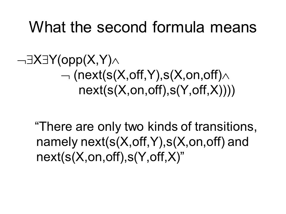 What the second formula means X Y(opp(X,Y) (next(s(X,off,Y),s(X,on,off) next(s(X,on,off),s(Y,off,X)))) There are only two kinds of transitions, namely next(s(X,off,Y),s(X,on,off) and next(s(X,on,off),s(Y,off,X)