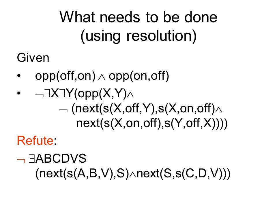 What needs to be done (using resolution) Given opp(off,on) opp(on,off) X Y(opp(X,Y) (next(s(X,off,Y),s(X,on,off) next(s(X,on,off),s(Y,off,X)))) Refute: ABCDVS (next(s(A,B,V),S) next(S,s(C,D,V)))