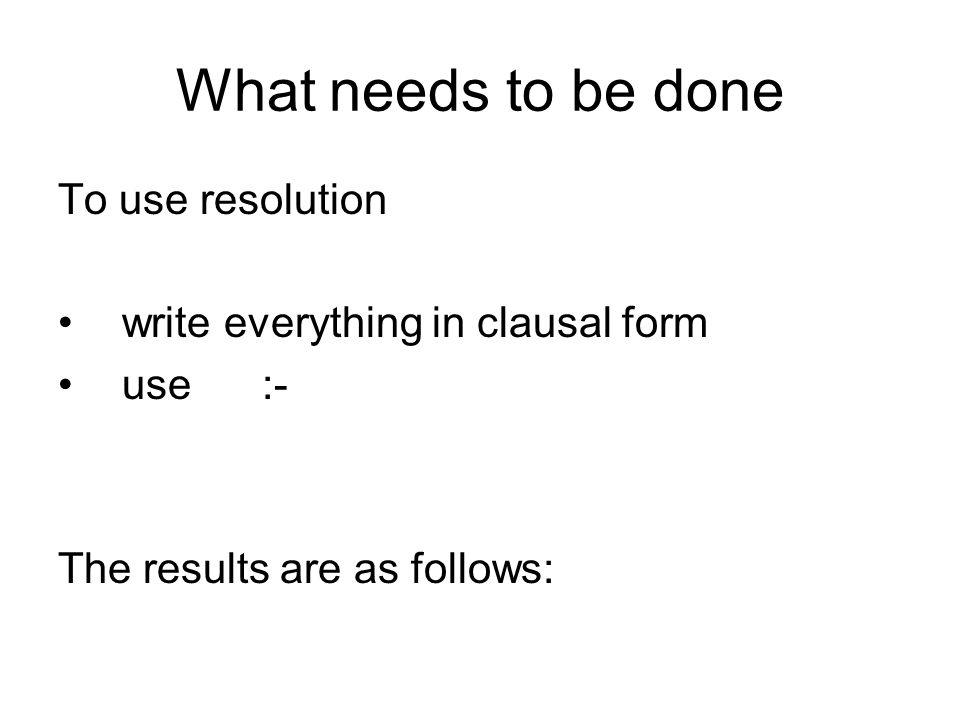 What needs to be done To use resolution write everything in clausal form use :- The results are as follows: