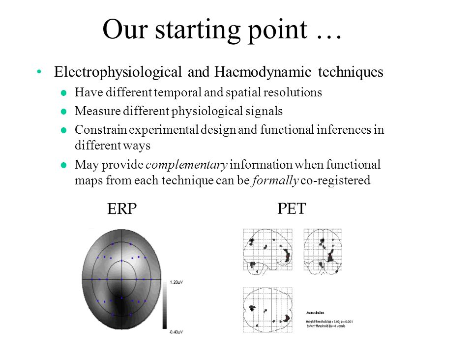 Our starting point … Electrophysiological and Haemodynamic techniques l Have different temporal and spatial resolutions l Measure different physiological signals l Constrain experimental design and functional inferences in different ways l May provide complementary information when functional maps from each technique can be formally co-registered ERP PET