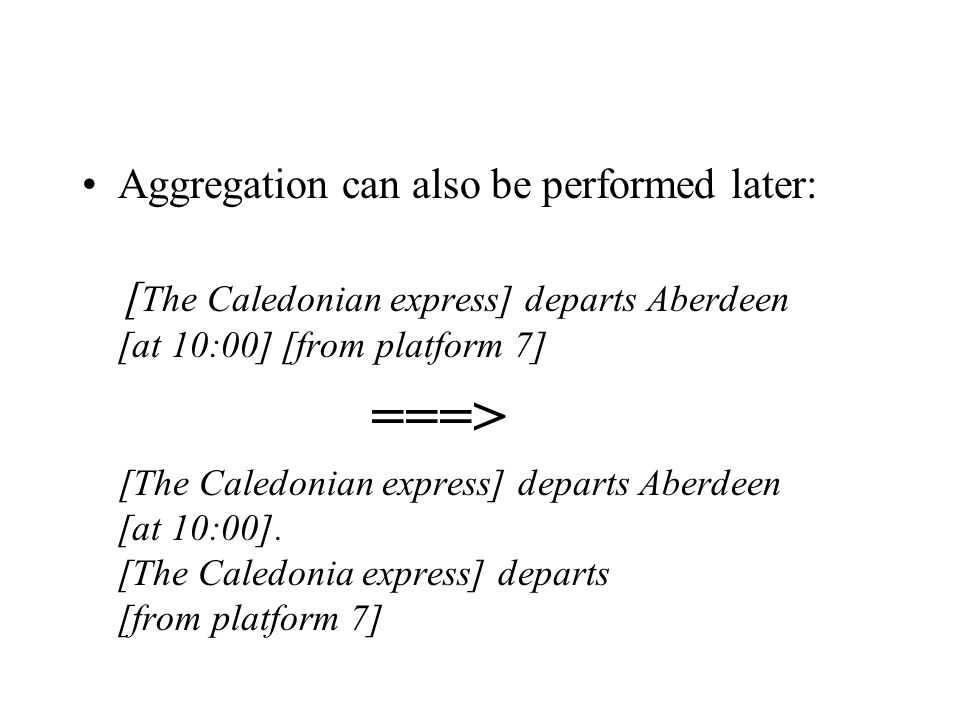 Aggregation can also be performed later: [ The Caledonian express] departs Aberdeen [at 10:00] [from platform 7] ===> [The Caledonian express] departs Aberdeen [at 10:00].