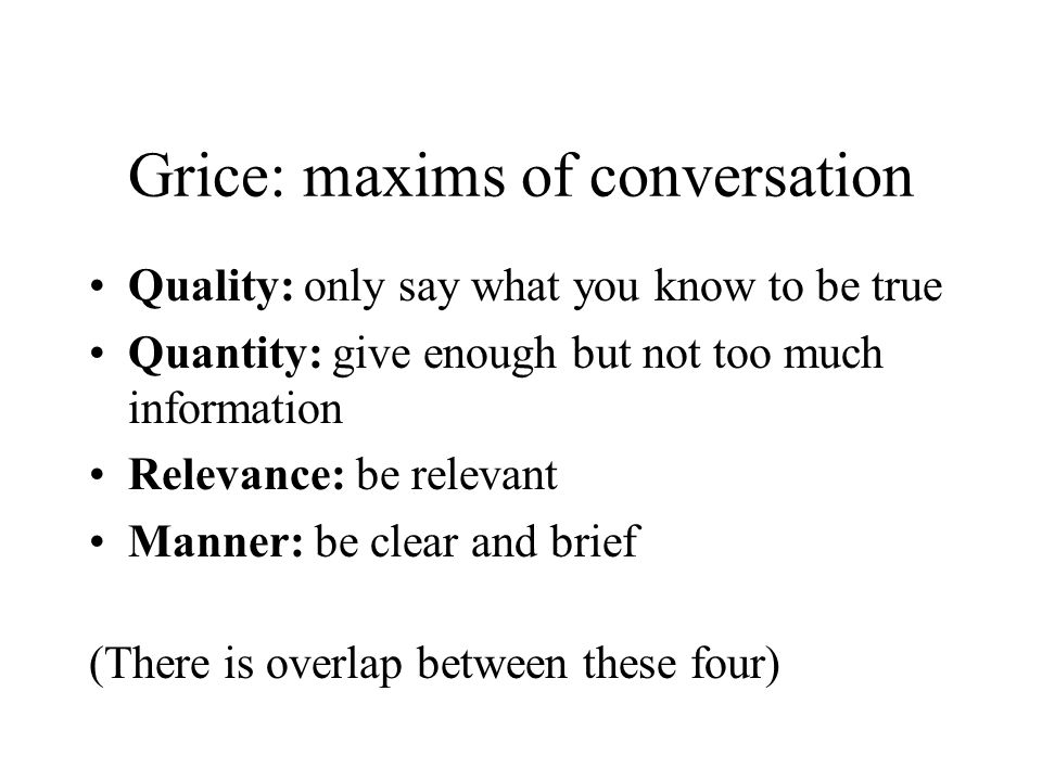 Grice: maxims of conversation Quality: only say what you know to be true Quantity: give enough but not too much information Relevance: be relevant Manner: be clear and brief (There is overlap between these four)