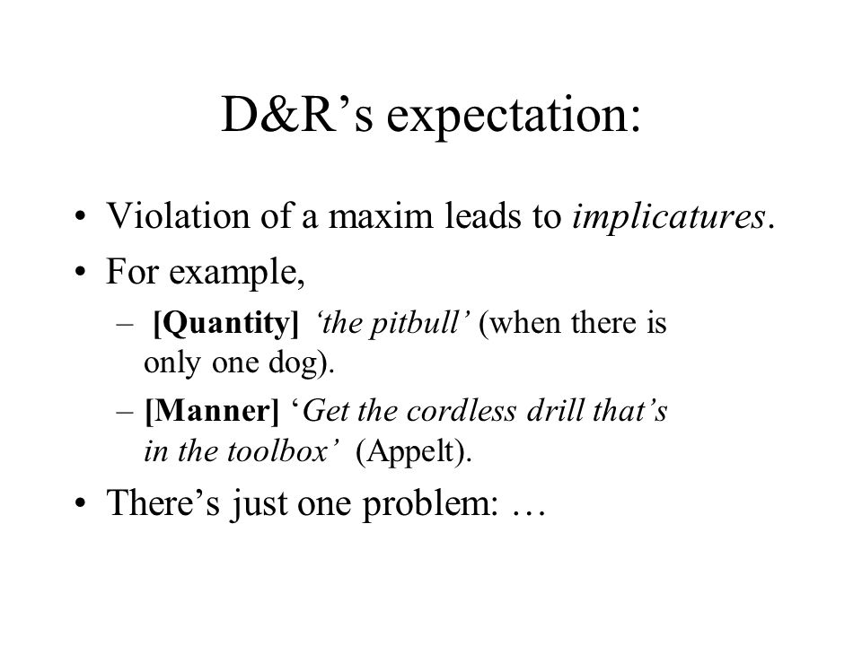 D&Rs expectation: Violation of a maxim leads to implicatures.