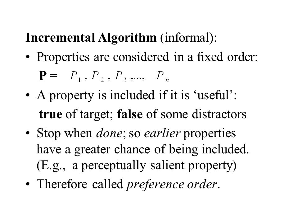 Incremental Algorithm (informal): Properties are considered in a fixed order: P = A property is included if it is useful: true of target; false of some distractors Stop when done; so earlier properties have a greater chance of being included.