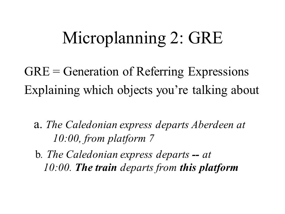 Microplanning 2: GRE GRE = Generation of Referring Expressions Explaining which objects youre talking about a.