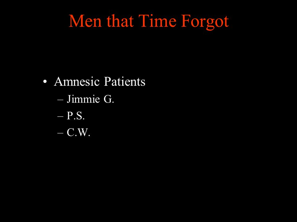 Men that Time Forgot Amnesic Patients –Jimmie G. –P.S. –C.W.