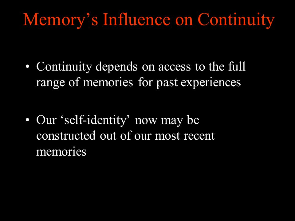 Memorys Influence on Continuity Continuity depends on access to the full range of memories for past experiences Our self-identity now may be constructed out of our most recent memories