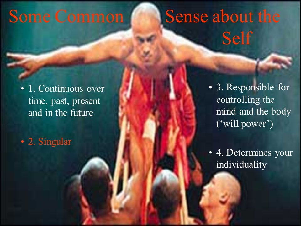 Some Common Sense about the Self 1. Continuous over time, past, present and in the future 2. Singular 3. Responsible for controlling the mind and the