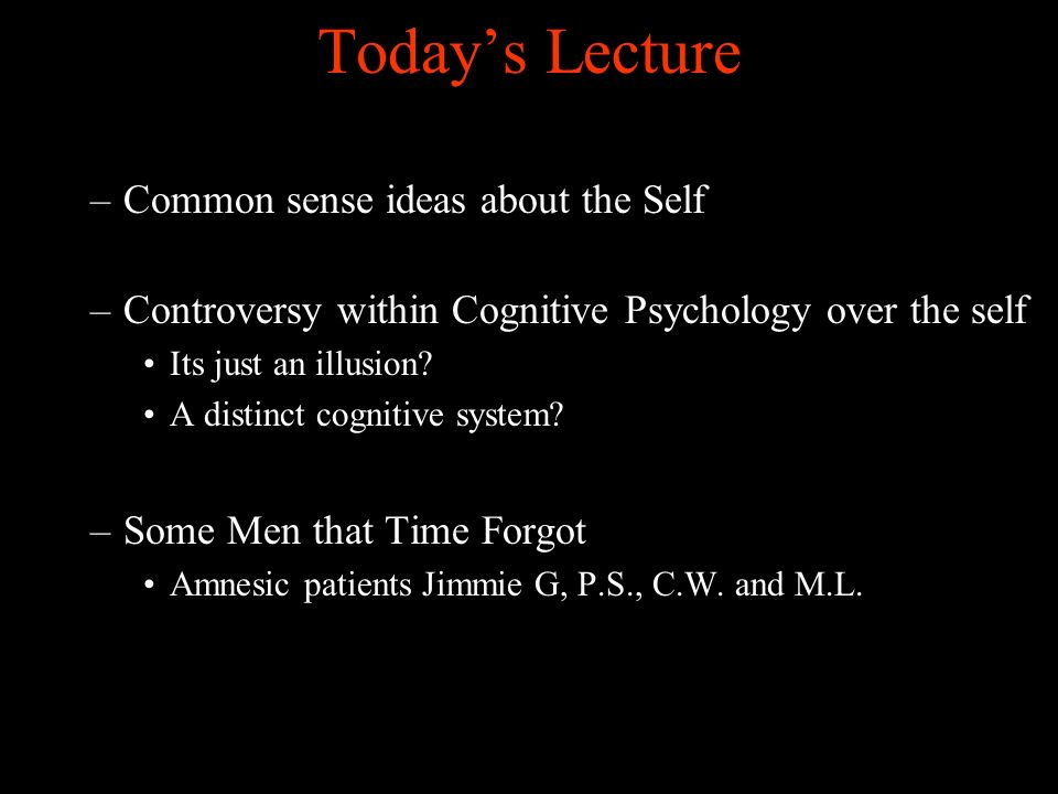 Todays Lecture –Common sense ideas about the Self –Controversy within Cognitive Psychology over the self Its just an illusion.