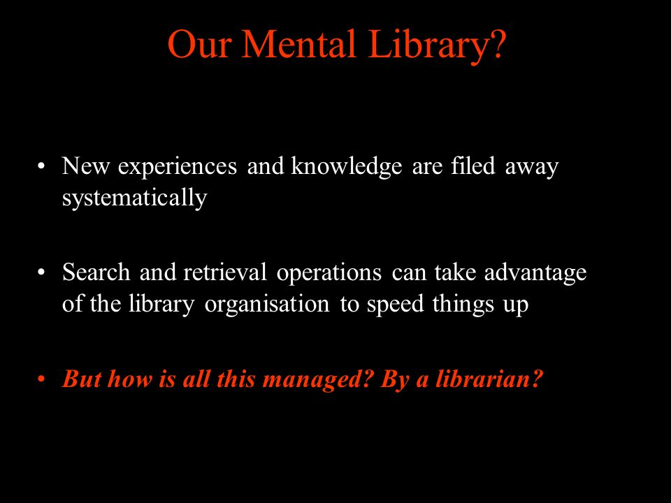 Our Mental Library? New experiences and knowledge are filed away systematically Search and retrieval operations can take advantage of the library orga