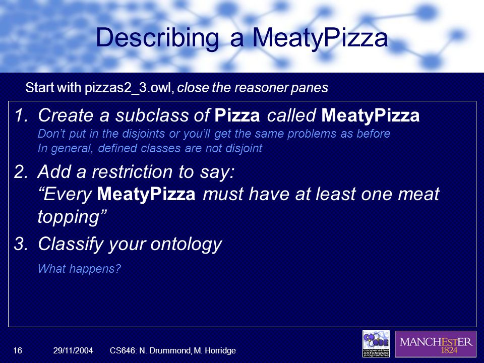29/11/2004CS646: N. Drummond, M. Horridge16 Describing a MeatyPizza 1.Create a subclass of Pizza called MeatyPizza Dont put in the disjoints or youll