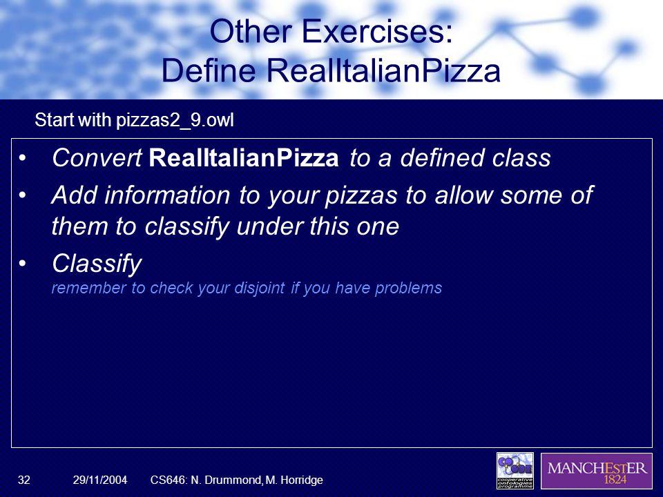 29/11/2004CS646: N. Drummond, M. Horridge32 Other Exercises: Define RealItalianPizza Convert RealItalianPizza to a defined class Add information to yo