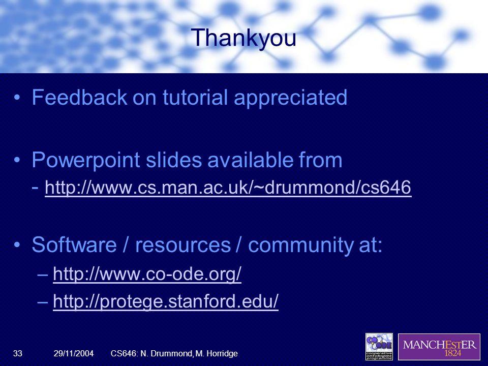 29/11/2004CS646: N. Drummond, M. Horridge33 Thankyou Feedback on tutorial appreciated Powerpoint slides available from - http://www.cs.man.ac.uk/~drum