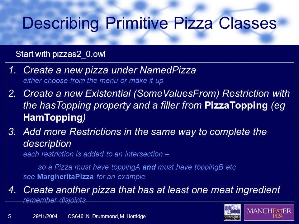 29/11/2004CS646: N. Drummond, M. Horridge5 Describing Primitive Pizza Classes 1.Create a new pizza under NamedPizza either choose from the menu or mak