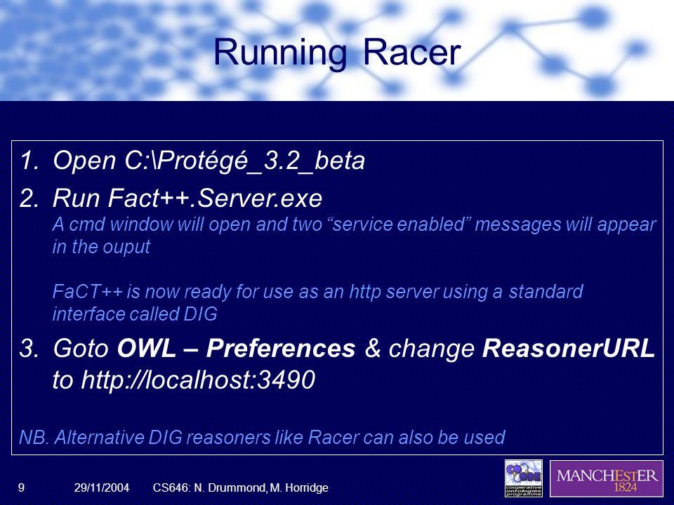 29/11/2004CS646: N. Drummond, M. Horridge9 Running Racer 1.Open C:\Protégé_3.2_beta 2.Run Fact++.Server.exe A cmd window will open and two service ena