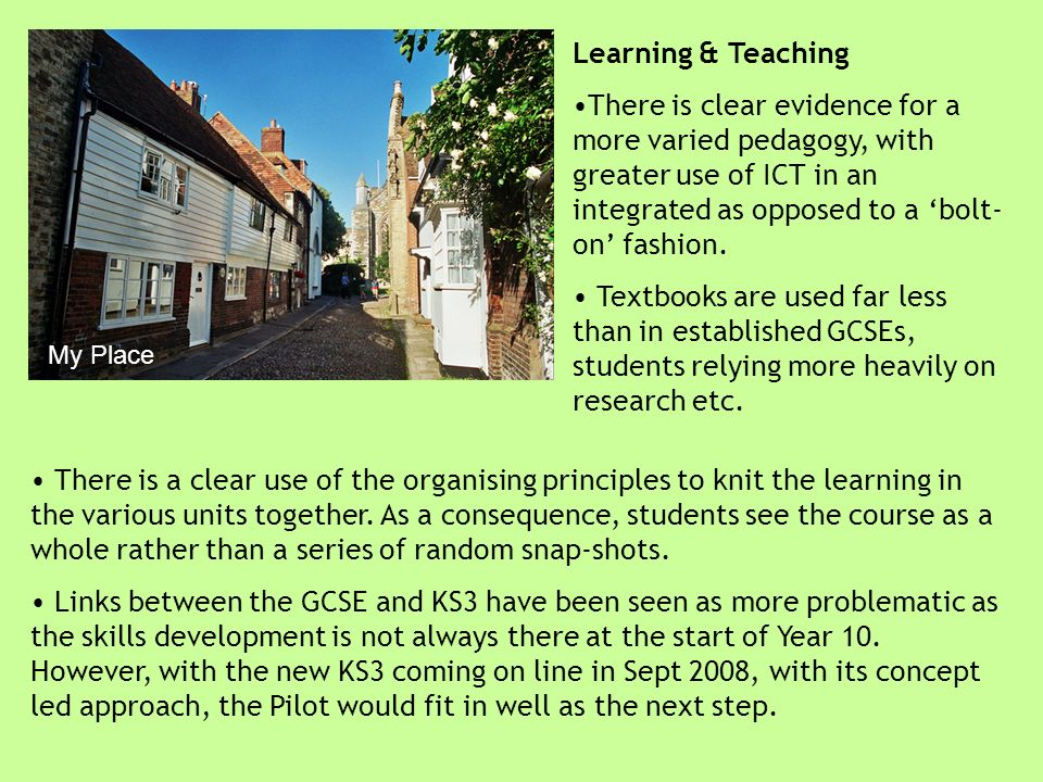 My Place Learning & Teaching There is clear evidence for a more varied pedagogy, with greater use of ICT in an integrated as opposed to a bolt- on fas