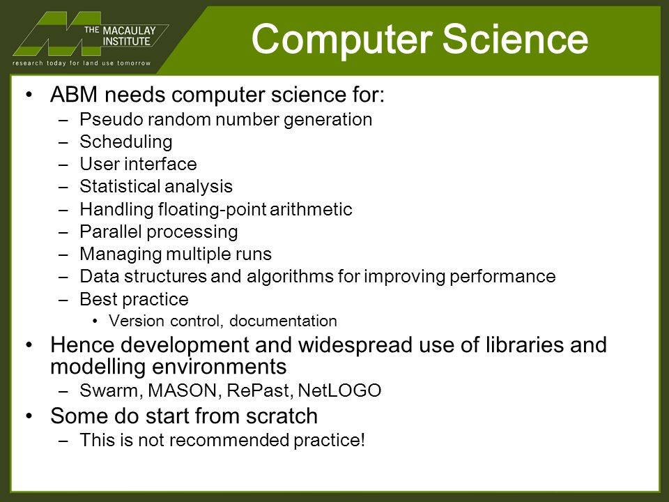 Computer Science ABM needs computer science for: –Pseudo random number generation –Scheduling –User interface –Statistical analysis –Handling floating-point arithmetic –Parallel processing –Managing multiple runs –Data structures and algorithms for improving performance –Best practice Version control, documentation Hence development and widespread use of libraries and modelling environments –Swarm, MASON, RePast, NetLOGO Some do start from scratch –This is not recommended practice!