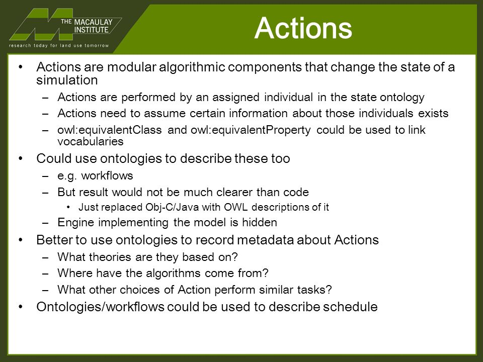 Actions Actions are modular algorithmic components that change the state of a simulation –Actions are performed by an assigned individual in the state ontology –Actions need to assume certain information about those individuals exists –owl:equivalentClass and owl:equivalentProperty could be used to link vocabularies Could use ontologies to describe these too –e.g.