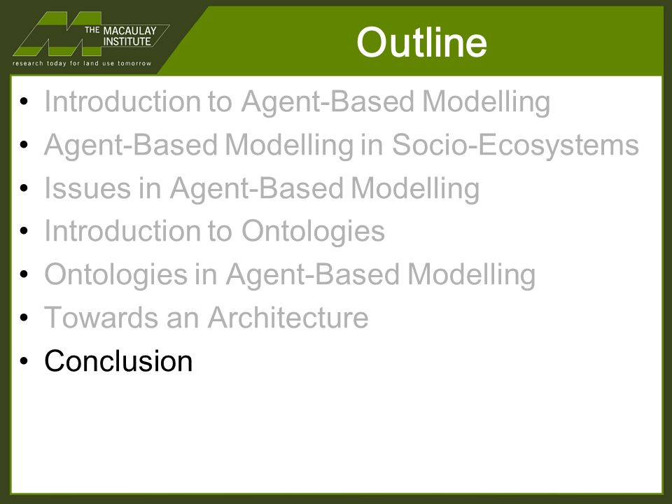 Outline Introduction to Agent-Based Modelling Agent-Based Modelling in Socio-Ecosystems Issues in Agent-Based Modelling Introduction to Ontologies Ontologies in Agent-Based Modelling Towards an Architecture Conclusion