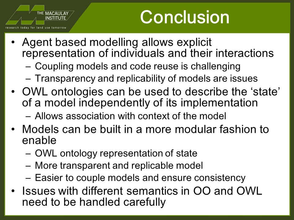 Agent based modelling allows explicit representation of individuals and their interactions –Coupling models and code reuse is challenging –Transparency and replicability of models are issues OWL ontologies can be used to describe the state of a model independently of its implementation –Allows association with context of the model Models can be built in a more modular fashion to enable –OWL ontology representation of state –More transparent and replicable model –Easier to couple models and ensure consistency Issues with different semantics in OO and OWL need to be handled carefully