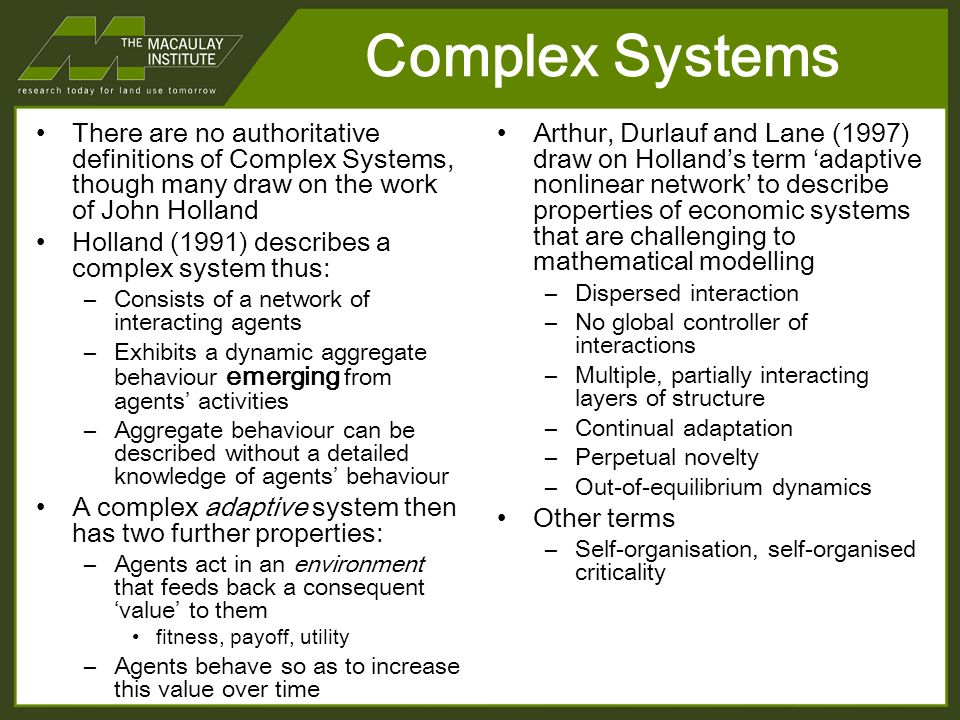 Complex Systems There are no authoritative definitions of Complex Systems, though many draw on the work of John Holland Holland (1991) describes a complex system thus: –Consists of a network of interacting agents –Exhibits a dynamic aggregate behaviour emerging from agents activities –Aggregate behaviour can be described without a detailed knowledge of agents behaviour A complex adaptive system then has two further properties: –Agents act in an environment that feeds back a consequent value to them fitness, payoff, utility –Agents behave so as to increase this value over time Arthur, Durlauf and Lane (1997) draw on Hollands term adaptive nonlinear network to describe properties of economic systems that are challenging to mathematical modelling –Dispersed interaction –No global controller of interactions –Multiple, partially interacting layers of structure –Continual adaptation –Perpetual novelty –Out-of-equilibrium dynamics Other terms –Self-organisation, self-organised criticality
