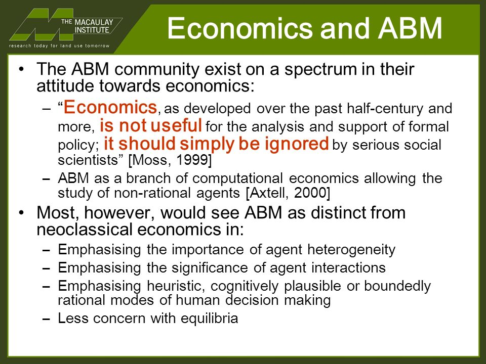 Economics and ABM The ABM community exist on a spectrum in their attitude towards economics: – Economics, as developed over the past half-century and more, is not useful for the analysis and support of formal policy; it should simply be ignored by serious social scientists [Moss, 1999] –ABM as a branch of computational economics allowing the study of non-rational agents [Axtell, 2000] Most, however, would see ABM as distinct from neoclassical economics in: –Emphasising the importance of agent heterogeneity –Emphasising the significance of agent interactions –Emphasising heuristic, cognitively plausible or boundedly rational modes of human decision making –Less concern with equilibria