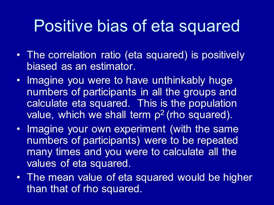 Positive bias of eta squared The correlation ratio (eta squared) is positively biased as an estimator. Imagine you were to have unthinkably huge numbe