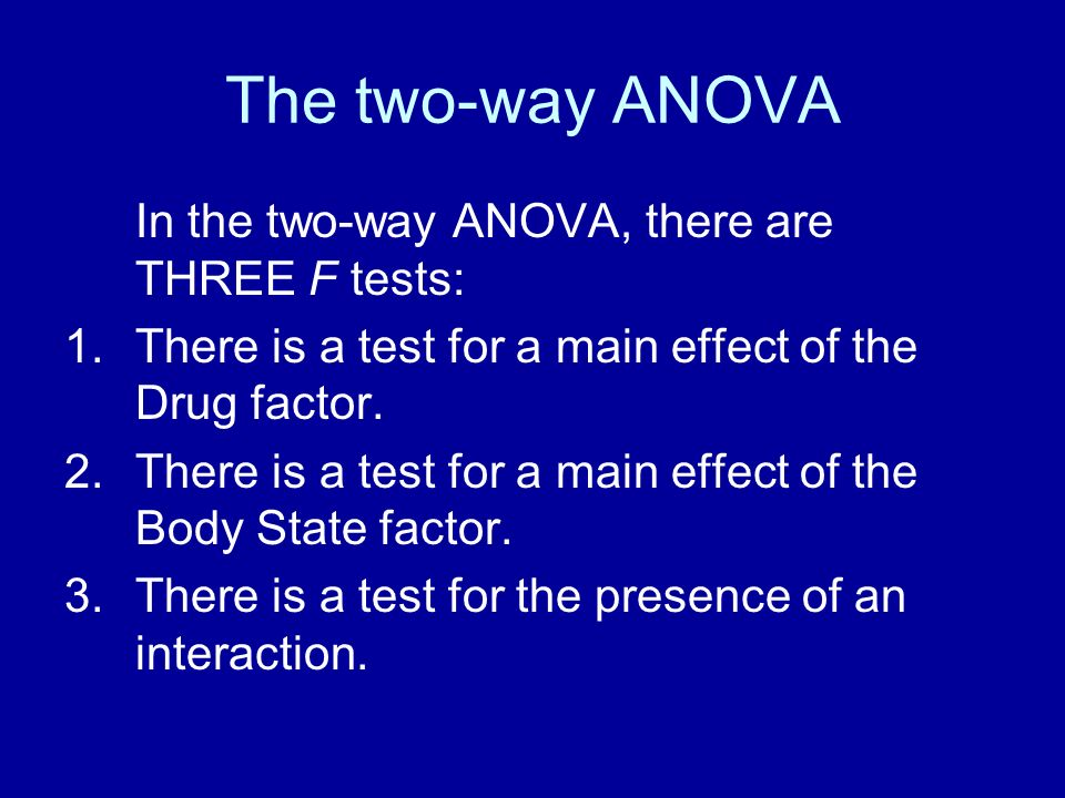 The two-way ANOVA In the two-way ANOVA, there are THREE F tests: 1.There is a test for a main effect of the Drug factor. 2.There is a test for a main