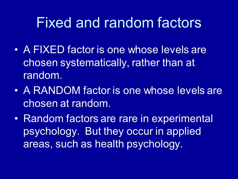 Fixed and random factors A FIXED factor is one whose levels are chosen systematically, rather than at random. A RANDOM factor is one whose levels are