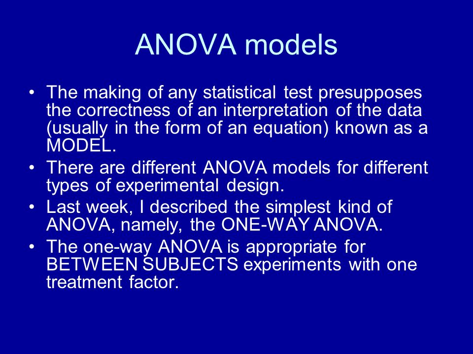 ANOVA models The making of any statistical test presupposes the correctness of an interpretation of the data (usually in the form of an equation) know