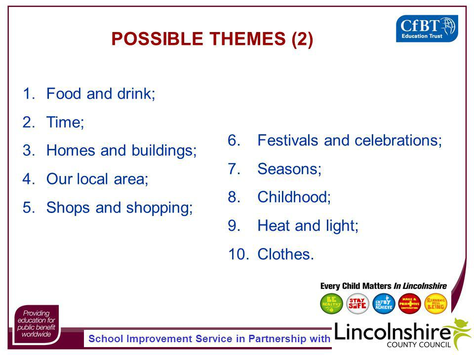 School Improvement Service in Partnership with 1.Food and drink; 2.Time; 3.Homes and buildings; 4.Our local area; 5.Shops and shopping; POSSIBLE THEMES (2) 6.Festivals and celebrations; 7.Seasons; 8.Childhood; 9.Heat and light; 10.Clothes.