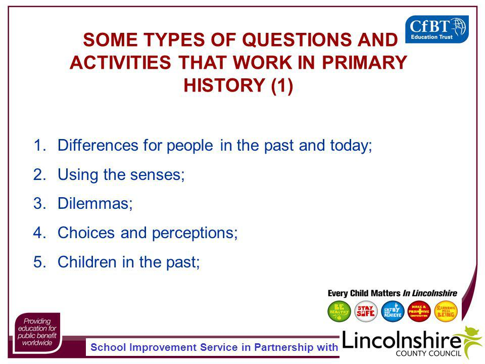 School Improvement Service in Partnership with SOME TYPES OF QUESTIONS AND ACTIVITIES THAT WORK IN PRIMARY HISTORY (1) 1.Differences for people in the past and today; 2.Using the senses; 3.Dilemmas; 4.Choices and perceptions; 5.Children in the past;
